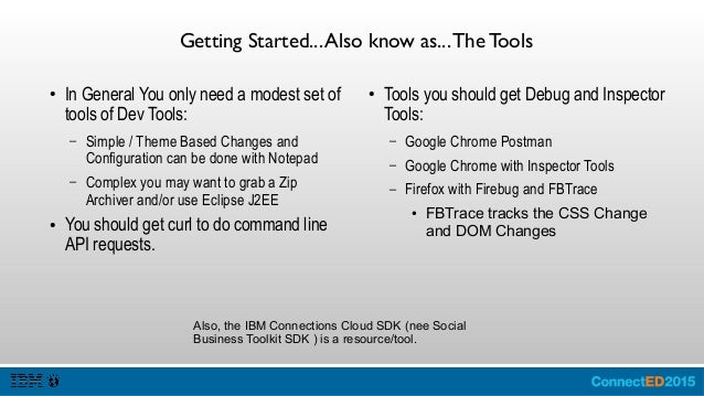 The Tools: IBM Connections Cloud SDK ● The IBM Connections SDK is a set of libraries and code samples that you use for con...