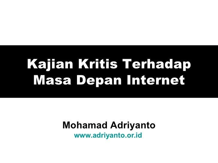 Kajian Kritis Terhadap Masa Depan Internet Mohamad Adriyanto www.adriyanto.or.id