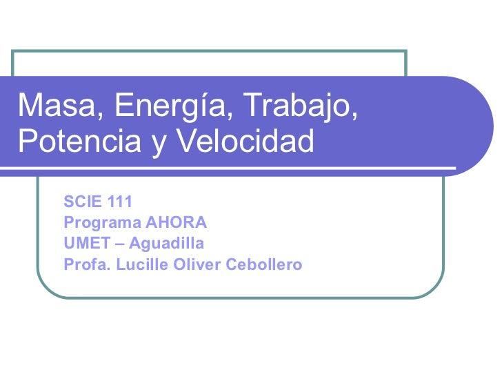 Masa, Energía, Trabajo, Potencia y Velocidad SCIE 111 Programa AHORA UMET – Aguadilla Profa. Lucille Oliver Cebollero