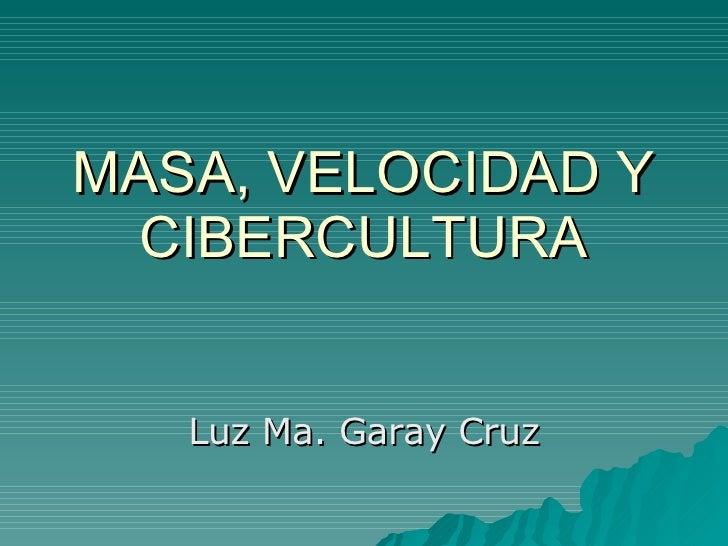 MASA, VELOCIDAD Y CIBERCULTURA Luz Ma. Garay Cruz