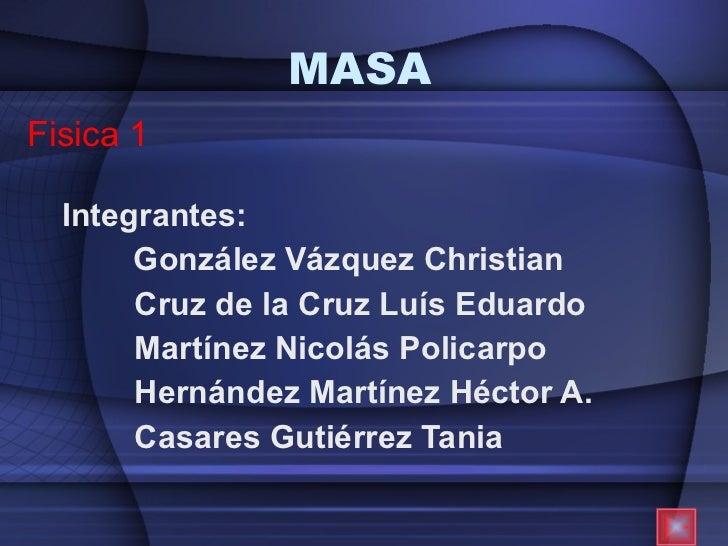 MASA Integrantes: González Vázquez Christian Cruz de la Cruz Luís Eduardo  Martínez Nicolás Policarpo  Hernández Martínez ...