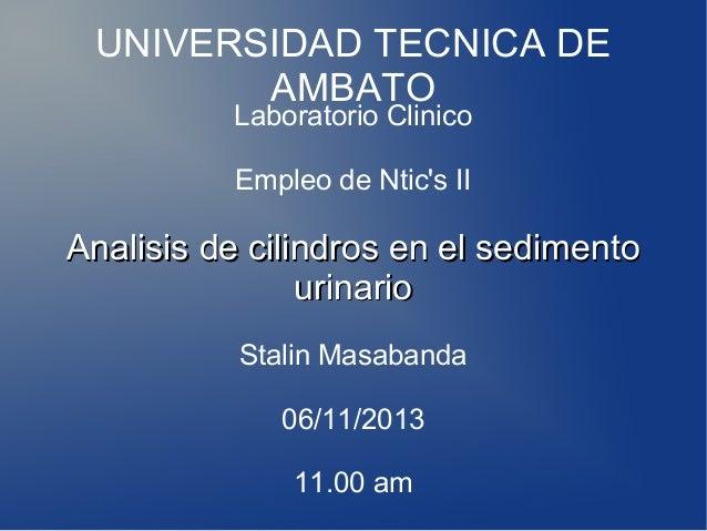 UNIVERSIDAD TECNICA DE AMBATO Laboratorio Clinico Empleo de Ntic's II  Analisis de cilindros en el sedimento urinario Stal...