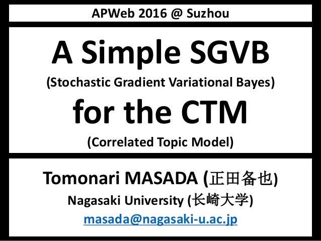 A Simple SGVB (Stochastic Gradient Variational Bayes) for the CTM (Correlated Topic Model) Tomonari MASADA (正田备也) Nagasaki...