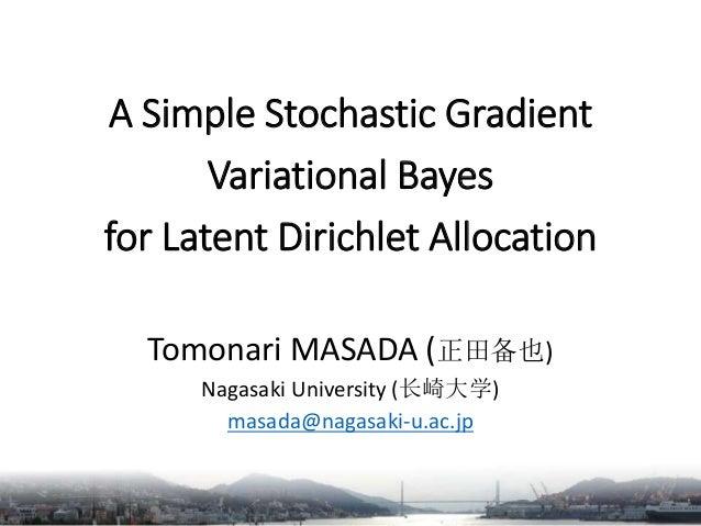 A Simple Stochastic Gradient Variational Bayes for Latent Dirichlet Allocation Tomonari MASADA (正田备也) Nagasaki University ...