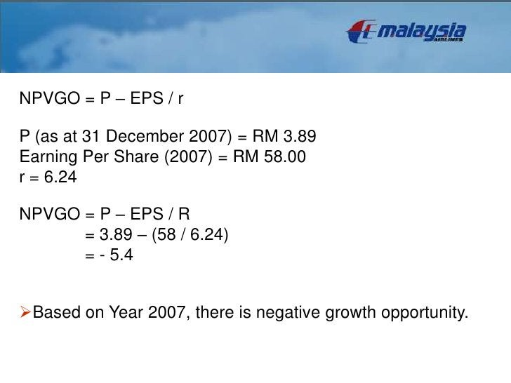analysisNPVGO = P – EPS / rP (as at 31 December 2007) = RM 3.89Earning Per Share (2007) = RM 58.00r = 6.24NPVGO = P – EPS ...
