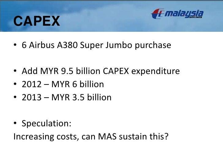 CAPEX• 6 Airbus A380 Super Jumbo purchase• Add MYR 9.5 billion CAPEX expenditure• 2012 – MYR 6 billion• 2013 – MYR 3.5 bil...