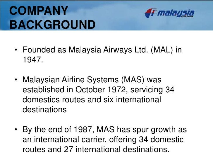 COMPANYBACKGROUND• Founded as Malaysia Airways Ltd. (MAL) in  1947.• Malaysian Airline Systems (MAS) was  established in O...