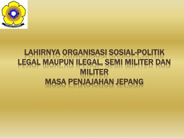 LAHIRNYA ORGANISASI SOSIAL-POLITIKLEGAL MAUPUN ILEGAL, SEMI MILITER DANMILITERMASA PENJAJAHAN JEPANG