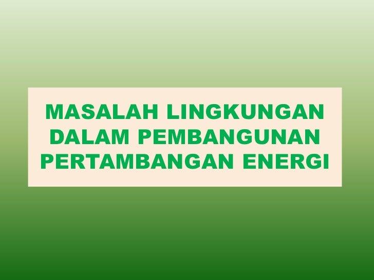 MASALAH LINGKUNGAN DALAM PEMBANGUNANPERTAMBANGAN ENERGI