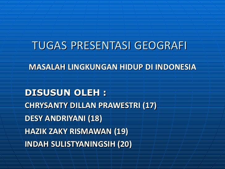 TUGAS   PRESENTASI   GEOGRAFI   MASALAH LINGKUNGAN HIDUP DI INDONESIA DISUSUN OLEH : CHRYSANTY DILLAN PRAWESTRI (17) DESY ...