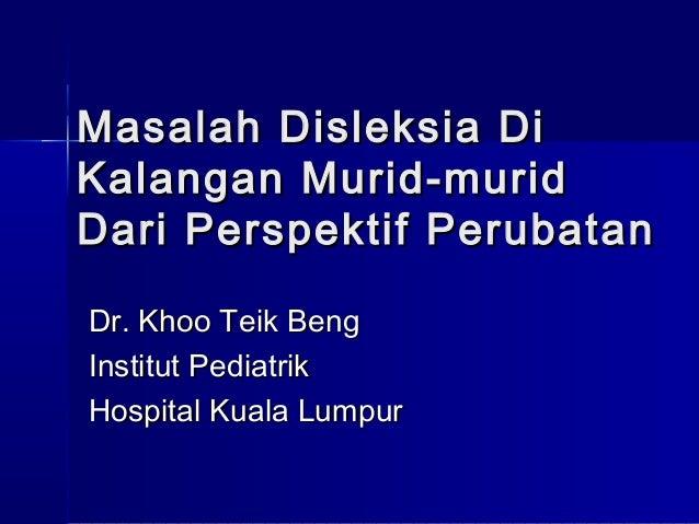 Masalah D i sle ks ia DiKalangan Murid-muridD ari Perspektif PerubatanDr. Khoo Teik BengInstitut PediatrikHospital Kuala L...