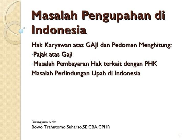 Masalah Pengupahan di Indonesia <ul><li>Hak Karyawan atas GAJI dan Pedoman Menghitung:  </li></ul><ul><li>Pajak atas Gaji ...