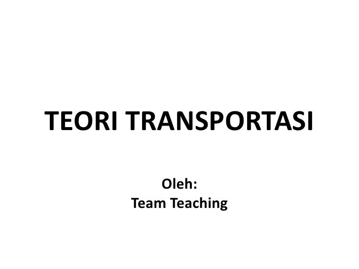 TEORI TRANSPORTASI         Oleh:     Team Teaching
