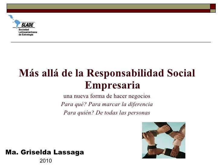<ul><li>Más allá de la Responsabilidad Social Empresaria </li></ul><ul><li>una nueva forma de hacer negocios </li></ul><ul...