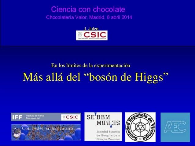 Ciencia con chocolate Chocolatería Valor, Madrid, 8 abril 2014 J. Julve En los límites de la experimentación Más allá del ...