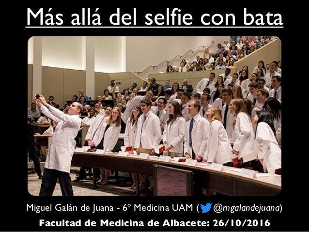 Más allá del selfie con bata Miguel Galán de Juana - 6º Medicina UAM ( @mgalandejuana) Facultad de Medicina de Albacete: 2...