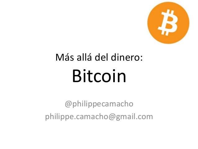 Más allá del dinero: Bitcoin @philippecamacho philippe.camacho@gmail.com