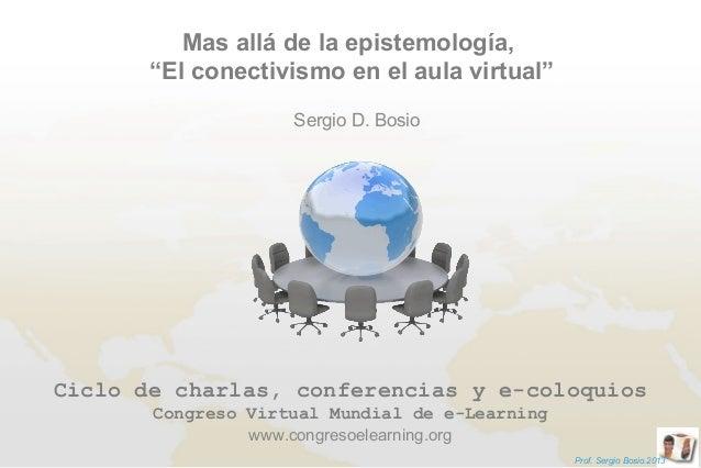 """Mas allá de la epistemología,       """"El conectivismo en el aula virtual""""                     Sergio D. BosioCiclo de charl..."""