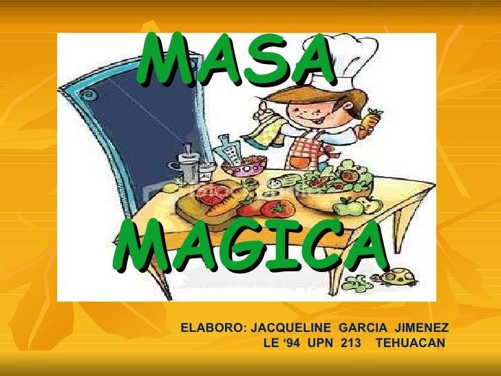 MASA  MAGICA ELABORO: JACQUELINE  GARCIA  JIMENEZ LE '94  UPN  213  TEHUACAN
