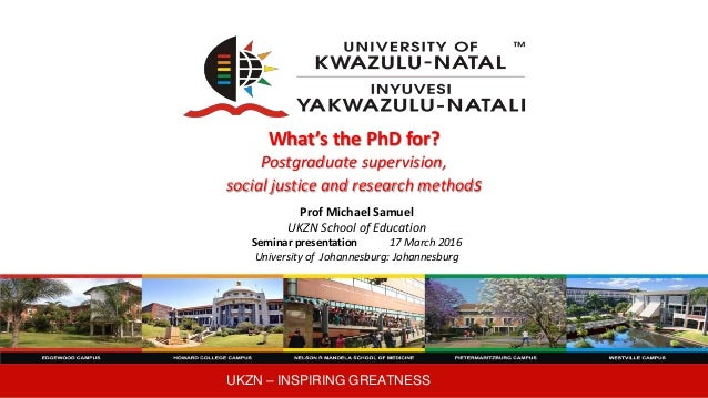 UKZN – INSPIRING GREATNESS What's the PhD for? Postgraduate supervision, social justice and research methods Prof Michael ...