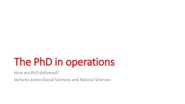 The PhD in operations How are PhD delivered? Variants across Social Sciences and Natural Sciences