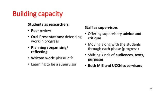 19 Building capacity Students as researchers • Peer review • Oral Presentations: defending work in progress • Planning /or...