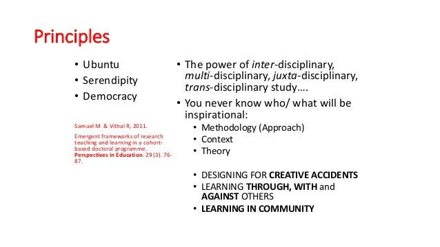 Principles • Ubuntu • Serendipity • Democracy Samuel M & Vithal R, 2011. Emergent frameworks of research teaching and lear...