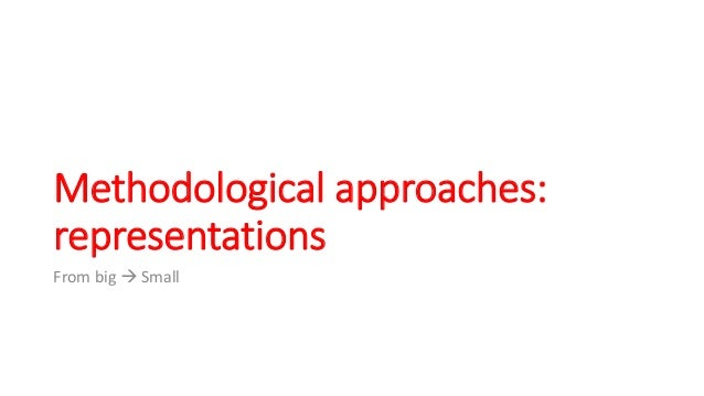 Methodological approaches: representations From big  Small