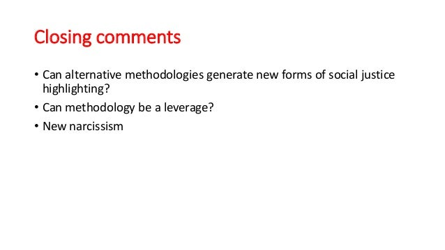 Closing comments • Can alternative methodologies generate new forms of social justice highlighting? • Can methodology be a...