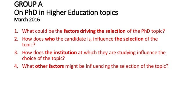 GROUP A On PhD in Higher Education topics March 2016 1. What could be the factors driving the selection of the PhD topic? ...