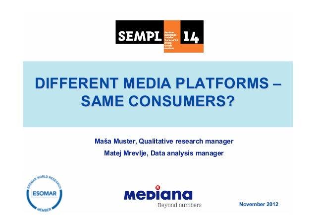 DIFFERENT MEDIA PLATFORMS –     SAME CONSUMERS?      Maša Muster, Qualitative research manager        Matej Mrevlje, Data ...