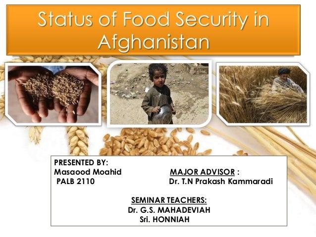 Status of Food Security in Afghanistan PRESENTED BY: Masaood Moahid MAJOR ADVISOR : PALB 2110 Dr. T.N Prakash Kammaradi SE...