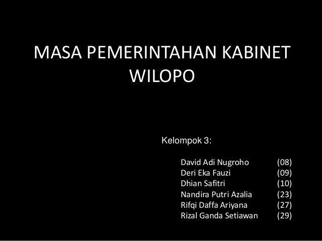 MASA PEMERINTAHAN KABINET WILOPO Kelompok 3: David Adi Nugroho (08) Deri Eka Fauzi (09) Dhian Safitri (10) Nandira Putri A...