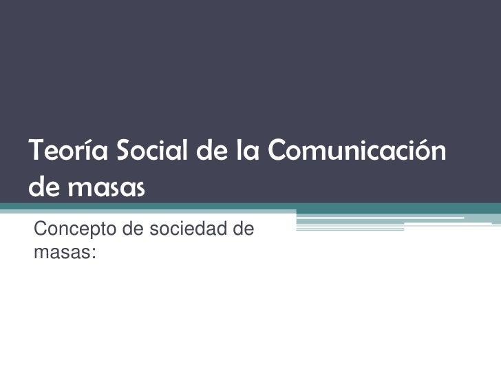 Teoría Social de la Comunicación de masas Concepto de sociedad de masas: