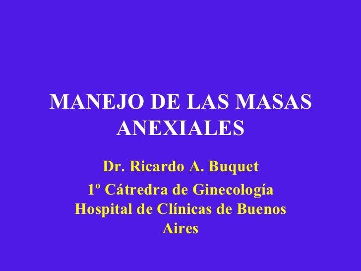 MANEJO DE LAS MASAS ANEXIALES Dr. Ricardo A. Buquet 1º Cátredra de Ginecología Hospital de Clínicas de Buenos Aires