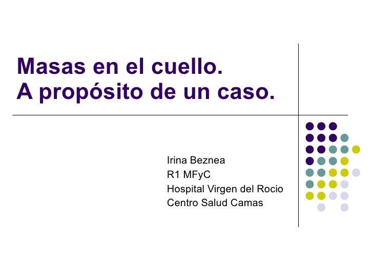 Masas en el cuello.  A propósito de un caso. Irina Beznea R1 MFyC  Hospital Virgen del Rocio Centro Salud Camas