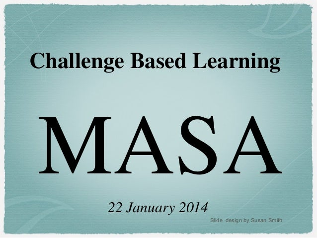 Challenge Based Learning  MASA 22 January 2014 Slide design by Susan Smith