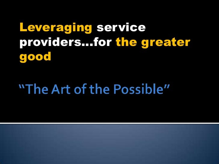 """The Art of the Possible""<br />Leveraging service providers…for the greater good<br />"