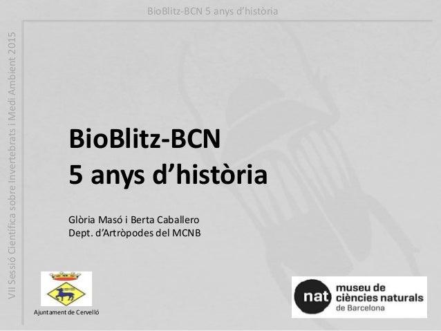 BioBlitz-BCN 5 anys d'història Ajuntament de Cervelló Glòria Masó i Berta Caballero Dept. d'Artròpodes del MCNB BioBlitz-B...