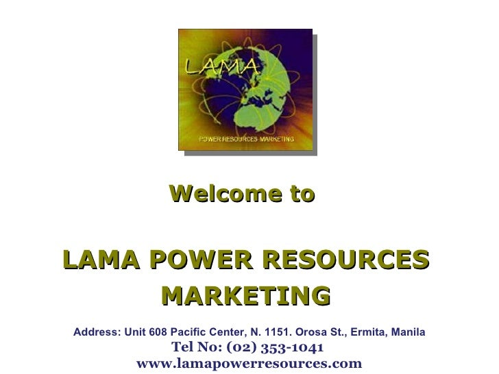 Welcome to  LAMA POWER RESOURCES MARKETING Address: Unit 608 Pacific Center, N. 1151. Orosa St., Ermita, Manila Tel No: (0...