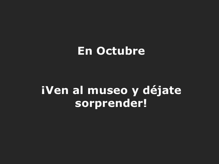 En Octubre¡Ven al museo y déjate     sorprender!