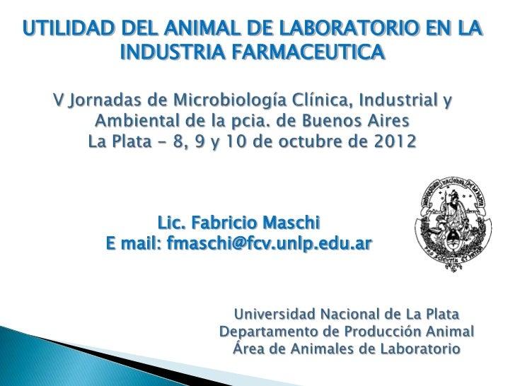 UTILIDAD DEL ANIMAL DE LABORATORIO EN LA         INDUSTRIA FARMACEUTICA             Lic. Fabricio Maschi       E mail: fma...