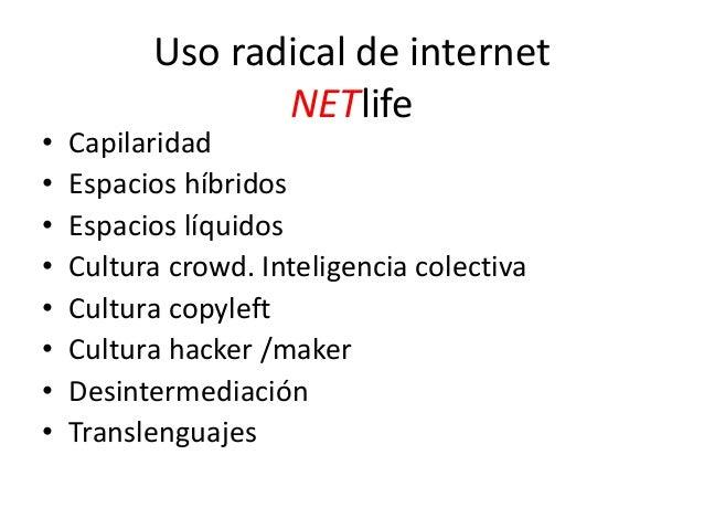 Uso radical de internet NETlife • Capilaridad • Espacios híbridos • Espacios líquidos • Cultura crowd. Inteligencia colect...