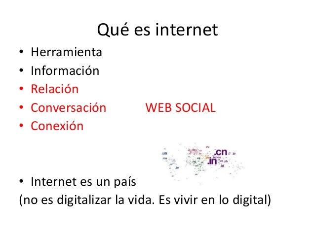 Qué es internet • Herramienta • Información • Relación • Conversación WEB SOCIAL • Conexión • Internet es un país (no es d...