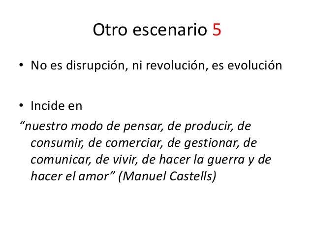 """Otro escenario 5 • No es disrupción, ni revolución, es evolución • Incide en """"nuestro modo de pensar, de producir, de cons..."""