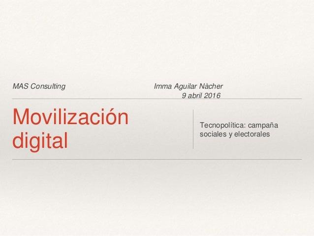 MAS Consulting Imma Aguilar Nàcher 9 abril 2016 Movilización digital Tecnopolítica: campaña sociales y electorales