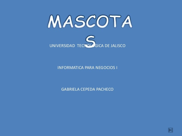 MASCOTAS<br />UNIVERSIDAD  TECNOLOGICA DE JALISCO<br />INFORMATICA PARA NEGOCIOS I<br />GABRIELA CEPEDA PACHECO<br />