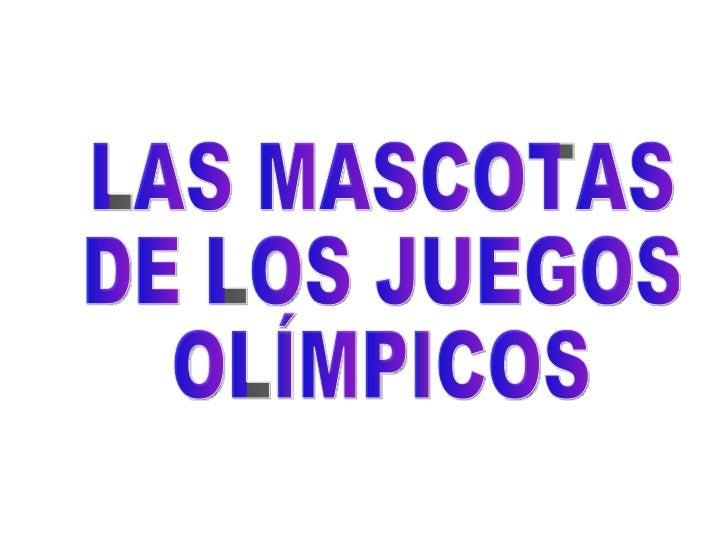 • Las Mascotas Olímpicas son uno de los principales    símbolos de cada uno de los juegos olímpicos.(bandera,    himno, an...