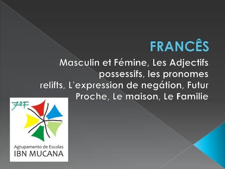 FRANCÊS<br />Masculin et Fémine, Les Adjectifs possessifs, les pronomesrelifts, L'expression de negátion, Futur Proche, Le...