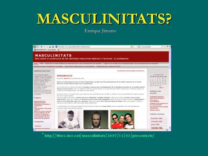 MASCULINI TATS? Enrique Jimeno <ul><li>http://blocs.xtec.cat/masculinitats/2007/11/03/presentacio/ </li></ul>
